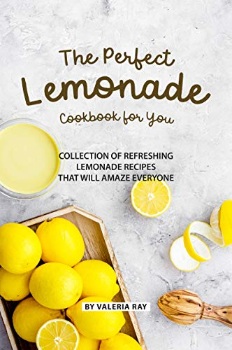 The Perfect Lemonade Cookbook for You: Collection of Refreshing lemonade Recipes That Will Amaze Everyone (English Edition)