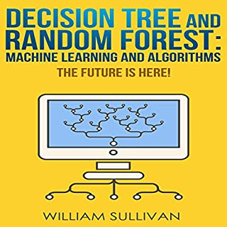 Decision Tree and Random Forest     Machine Learning and Algorithms: The Future Is Here! (Artificial Intelligence, Book 5)              By:                                                                                                                                 William Sullivan                               Narrated by:                                                                                                                                 Suzanne LeBlanc                      Length: 2 hrs and 34 mins     9 ratings     Overall 5.0