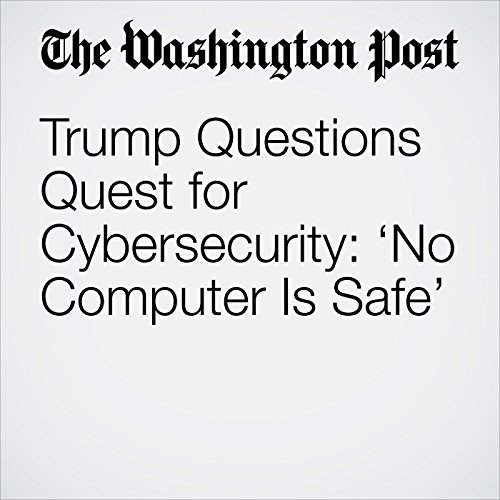 Trump Questions Quest for Cybersecurity: 'No Computer Is Safe' copertina