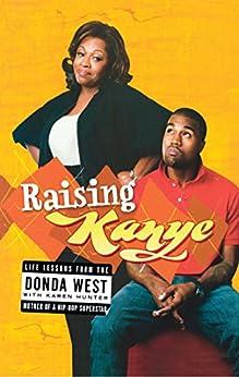 Raising Kanye: Life Lessons from the Mother of a Hip-Hop Superstar by [Donda West, Karen Hunter, Kanye West]