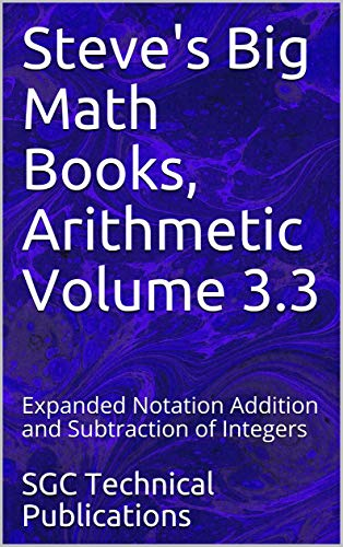 Steve's Big Math Books, Arithmetic Volume 3.3: Expanded Notation Addition and Subtraction of Integers (English Edition)