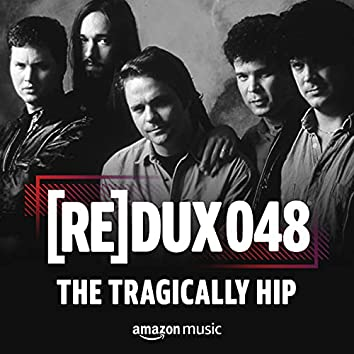 REDUX 048: The Tragically Hip