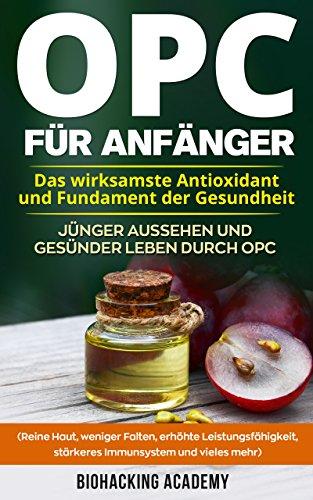 OPC für Anfänger: Das wirksamste Antioxidant und Fundament der Gesundheit. Jünger aussehen und gesünder leben durch Opc. ( Reine Haut, weniger Falten, ... Leistungsfähigkeit, stärkeres Immunsystem