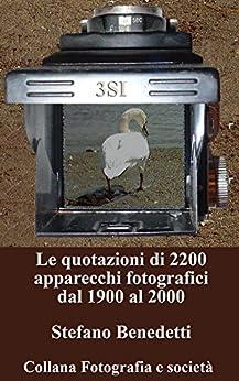 Le quotazioni di 2200 apparecchi fotografici dal 1900 al 2000 (Fotografia e società Vol. 1) di [Stefano Benedetti]