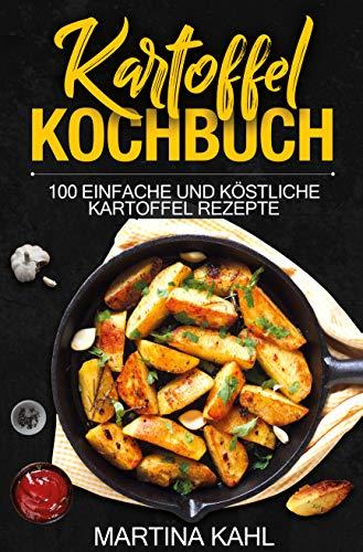 Kartoffel Kochbuch : 100 einfache und köstliche Kartoffel Rezepte