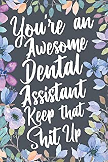 You're An Awesome Dental Assistant Keep That Shit Up: Funny Joke Appreciation & Encouragement Gift Idea for Dental Assistants. Thank You Gag Notebook Journal & Sketch Diary Present.