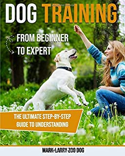 DOG TRAINING: FROM BEGINNER TO EXPERT-THE ULTIMATE STEP-BY-STEP GUIDE TO UNDERSTANDING