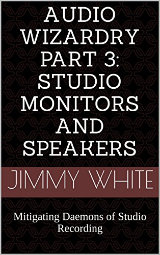Audio Wizardry Part 3: Studio Monitors and Speakers: Mitigating Daemons of Studio Recording (English Edition)