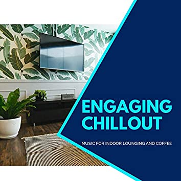 Engaging Chillout - Music For Indoor Lounging And Coffee