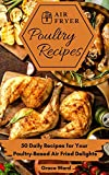 Air Fryer Poultry Recipes: 50 Daily Recipes for Your Poultry-Based Air Fried Delights