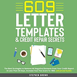 609 Letter Templates & Credit Repair Secrets: The Best Strategies to Remove All Negative Elements from Your Credit Report in Less Than 30 Days, Increase Your Fico Score To +800. (Advanced Guide) by [Stephen Brown]
