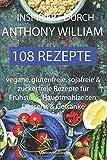 Inspiriert durch Anthony William - 108 Rezepte -Vegane, glutenfreie, sojafreie & zuckerfreie Rezepte für Frühstück, Hauptmahlzeiten, Desserts & Getränke - Marion Holländer