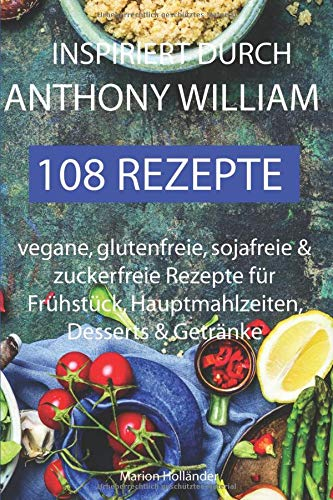 Inspiriert durch Anthony William - 108 Rezepte  -Vegane, glutenfreie, sojafreie & zuckerfreie Rezepte für  Frühstück, Hauptmahlzeiten, Desserts & Getränke