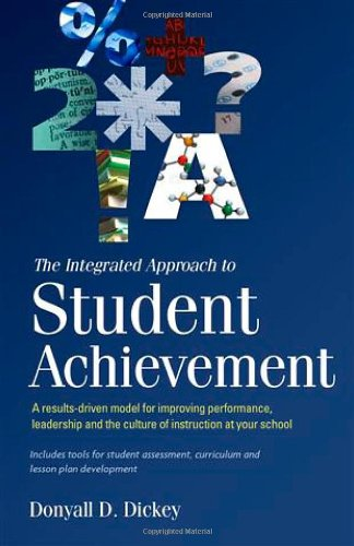 Book: The Integrated Approach to Student Achievement A results-driven model for improving performance, leadership, and the culture of instruction at your school by Donyall D. Dickey