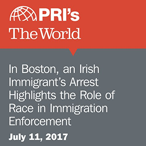 In Boston, an Irish Immigrant's Arrest Highlights the Role of Race in Immigration Enforcement audiobook cover art