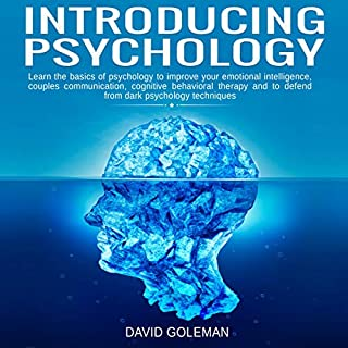 Introducing Psychology     Learn the Basics of Psychology to Improve Your Emotional Intelligence, Couples Communication, Cognitive Behavioral Therapy and to Defend from Dark Psychology Techniques              By:                                                                                                                                 David Goleman                               Narrated by:                                                                                                                                 Jason Belvill                      Length: 3 hrs and 11 mins     15 ratings     Overall 5.0