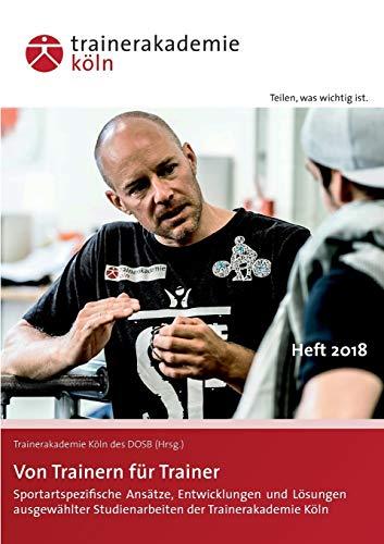Von Trainern für Trainer: Sportartspezifische Ansätze, Entwicklungen und Lösungen ausgewählter Studienarbeiten der Trainerakademie Köln