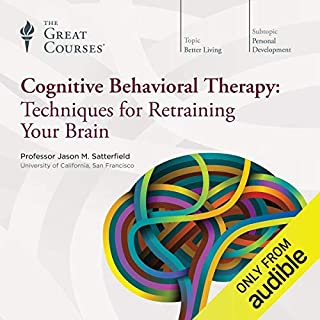 Cognitive Behavioral Therapy     Techniques for Retraining Your Brain              Written by:                                                                                                                                 Jason M. Satterfield,                                                                                        The Great Courses                               Narrated by:                                                                                                                                 Jason M. Satterfield                      Length: 12 hrs and 35 mins     6 ratings     Overall 4.0
