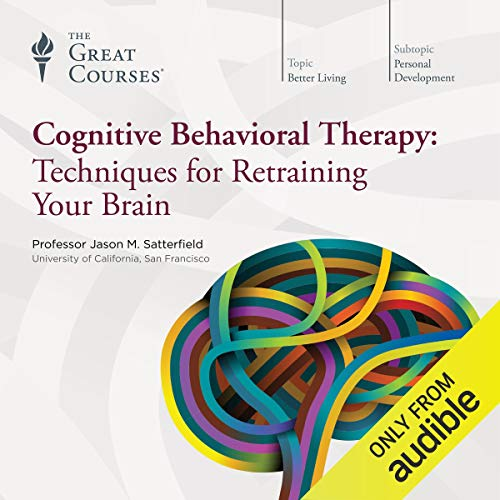 Cognitive Behavioral Therapy     Techniques for Retraining Your Brain              Written by:                                                                                                                                 Jason M. Satterfield,                                                                                        The Great Courses                               Narrated by:                                                                                                                                 Jason M. Satterfield                      Length: 12 hrs and 35 mins     110 ratings     Overall 4.3