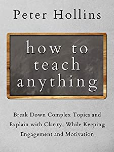 How to Teach Anything: Break Down Complex Topics and Explain with Clarity, While Keeping Engagement and Motivation (Learning how to Learn Book 13)