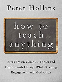 How to Teach Anything: Break Down Complex Topics and Explain with Clarity, While Keeping Engagement and Motivation (Learning how to Learn Book 13) by [Peter Hollins]