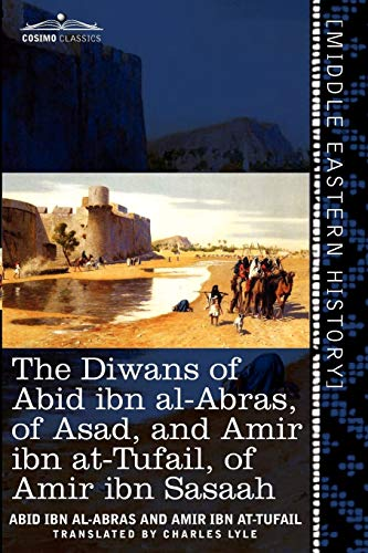 The Diwans of Abid Ibn Al-Abras, of Asad, and Amir Ibn At-Tufail, of Amir Ibn Sasaah: Edited for the First Time, from the Manuscript in the British Mu (Cosimo Classics)