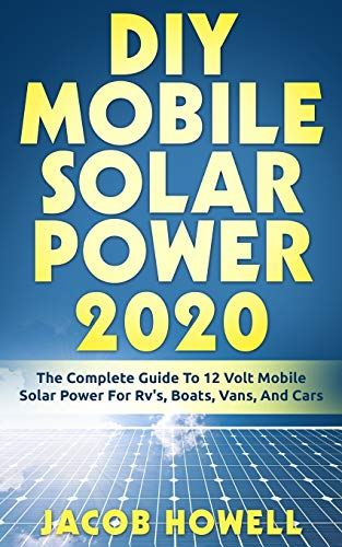 DIY Mobile Solar Power 2020: The Complete Guide To 12 Volt Mobile Solar Power For Rv