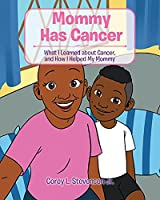 Mommy Has Cancer: What I Learned about Cancer, and How I Helped My Mommy