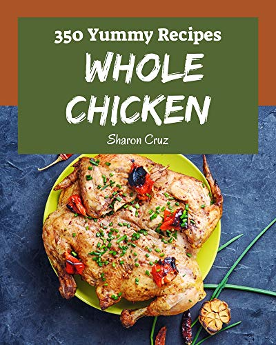 350 Yummy Whole Chicken Recipes: Best-ever Yummy Whole Chicken Cookbook for Beginners