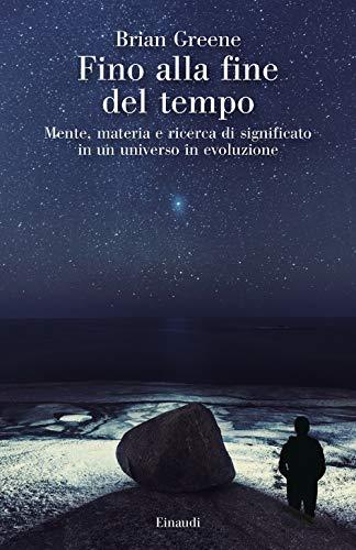 Fino alla fine del tempo. Mente, materia e ricerca di significato in un universo in evoluzione