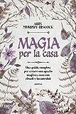 Magia per la casa. Una guida completa per la purificazione della casa con incensi, erbe, c...