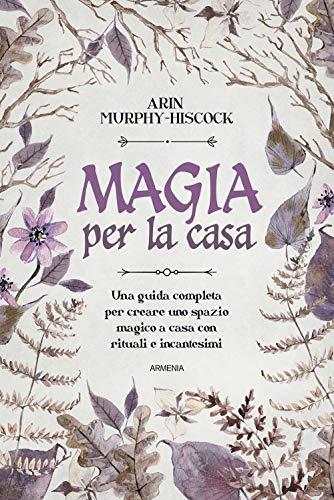 Magia per la casa. Una guida completa per la purificazione della casa con incensi, erbe, candele, rituali e incantesimi