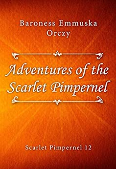 Adventures of the Scarlet Pimpernel by [Baroness Emmuska Orczy]