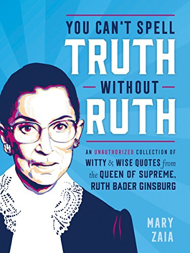 You Can't Spell Truth without Ruth: An Unauthorized Collection of Witty & Wise Quotes from the Queen of Supreme, Ruth Bader Ginsburg