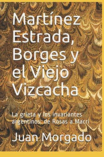 Martínez Estrada, Borges y el Viejo Vizcacha: La grieta y los invariantes argentinos: de Rosas a Macri