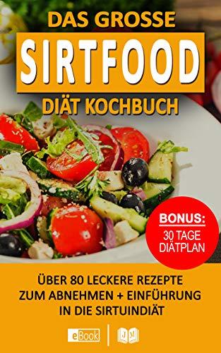 Das große Sirtfood Diät Kochbuch: Über 80 leckere Rezepte zum Abnehmen + BONUS 30 Tage Ernährungsplan I Tolle Tipps zum einfachen Einstieg für Anfänger ... Fett verlieren mit d. Sirtuin Diät