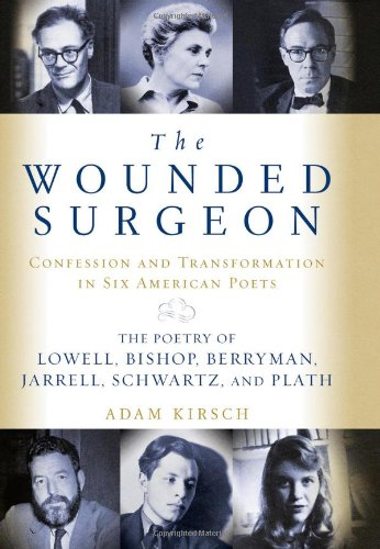 The Wounded Surgeon: Confession And Transformation In Six American Poets : Robert Lowell, Elizabeth Bishop, John Berryman, Randall Farrell, Delmore Schwartz, Sylvia Plath