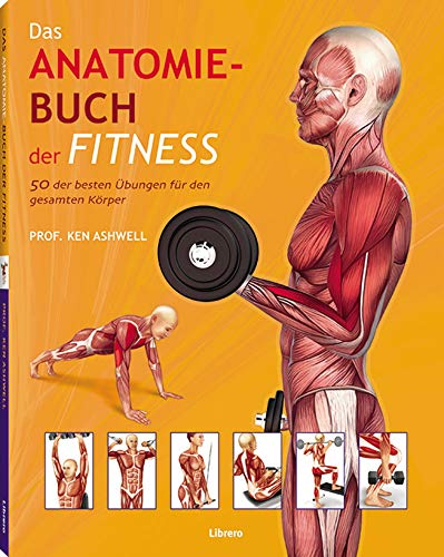 Das Anatomie-Buch der Fitness: 50 der besten Übungen für den gesamten Körper