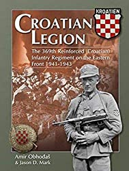Croatian Legion The 369th Reinforced (Croatian) Infantry Regiment on the Eastern Front 1941-1943 : Amir Obhodas and Jason Mark