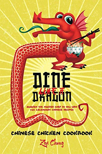 Dine Like a Dragon: Chinese Chicken Cookbook: Awaken the Master Chef in you with 725 Legendary Chinese Recipes