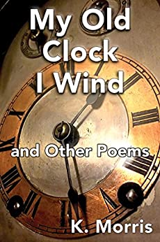 My Old Clock I Wind: and Other Poems by [K.  Morris]