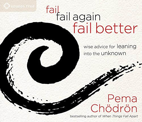 Fail, Fail Again, Fail Better: Wise Advice for Leaning into the Unknown