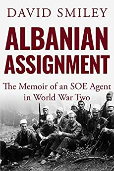 Albanian Assignment: The Memoir of an SOE Agent in World War Two (The Extraordinary Life of Colonel David Smiley Book 1) by [David Smiley]