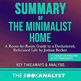 Summary of The Minimalist Home     A Room-by-Room Guide to a Decluttered, Refocused Life by Joshua Becker. +1 Hour of Analysis & Key Takeaways              By:                                                                                                                                 The Book Analyst                               Narrated by:                                                                                                                                 Robert Plank                      Length: 1 hr and 7 mins     8 ratings     Overall 5.0