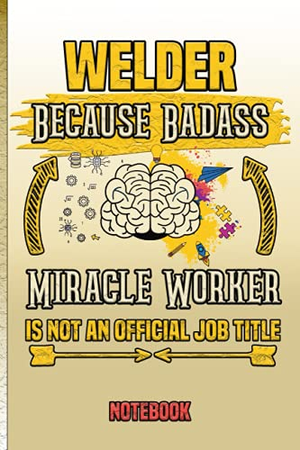 Welder Because Badass Miracle Worker is not an official job Title Notebook: Lined Notebook Gift for Welder Lined Diary Notebook or Journal Blank Lined ... Coworkers Welder Gift Idea Beautiful Cover