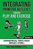 Integrating Primitive Reflexes Through Play and Exercise: An Interactive Guide to the Symmetrical Tonic Neck Reflex (STNR) (Reflex Integration Through Play) (English Edition)