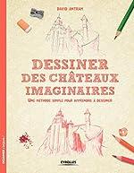 Dessiner des châteaux imaginaires - Une méthode simple pour apprendre à dessiner. de David Antram