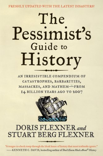 The Pessimist's Guide to History 3e: An Irresistible Compendium of Catastrophes, Barbarities, Massacres, and Mayhem—from 14 Billion Years Ago to 2007