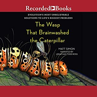 The Wasp That Brainwashed the Caterpillar     Evolution's Most Unbelievable Solutions to Life's Biggest Problems              Written by:                                                                                                                                 Matt Simon                               Narrated by:                                                                                                                                 Jonathan Todd Ross                      Length: 6 hrs and 15 mins     Not rated yet     Overall 0.0