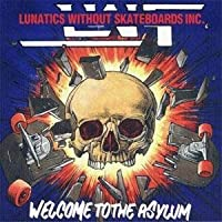 LUNATICS WITHOUT SKATEBOARDS INC-WELCOME TO ASYLIUM